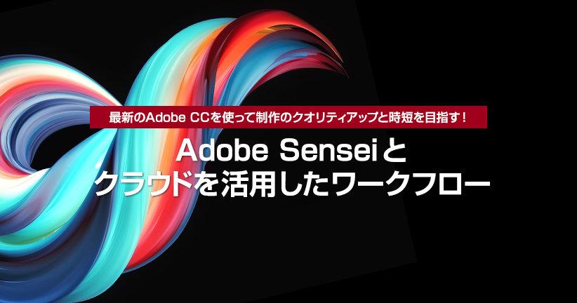 最新のAdobe CCを使って制作のクオリティアップと時短を目指す! Adobe Senseiとクラウドを活用したワークフロー