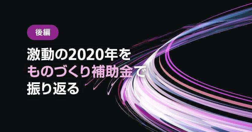 激動の2020年を「ものづくり補助金」でふりかえる(後編)